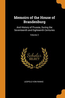 Memoirs of the House of Brandenburg: And History of Prussia, During the Seventeenth and Eighteenth Centuries; Volume 2 - Ranke, Leopold Von
