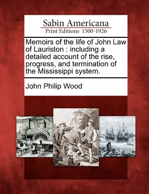 Memoirs of the Life of John Law of Lauriston: Including a Detailed Account of the Rise, Progress, and Termination of the Mississippi System. - Wood, John Philip