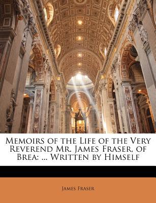 Memoirs of the Life of the Very Reverend Mr. James Fraser, of Brea: ... Written by Himself - Fraser, James, Professor