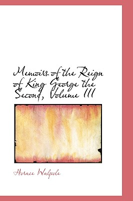 Memoirs of the Reign of King George the Second, Volume III - Walpole, Horace
