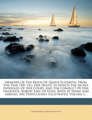 Memoirs of the reign of Queen Elizabeth from the year 1581 till her death; in which the secret intrigues of her court, and the conduct of her favourite, Robert, Earl of Essex, both at home and abroad, are particularly illustrated. From the original... - Birch, Thomas