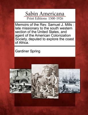 Memoirs of the REV. Samuel J. Mills: Late Missionary to the South Western Section of the United States, and Agent of the American Colonization Society, Deputed to Explore the Coast of Africa. - Spring, Gardiner