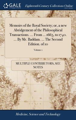 Memoirs of the Royal Society; Or, a New Abridgement of the Philosophical Transactions. ... from ... 1665, to 1740. ... by Mr. Baddam. ... the Second Edition. of 10; Volume 1 - Multiple Contributors