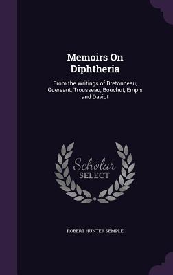 Memoirs on Diphtheria: From the Writings of Bretonneau, Guersant, Trousseau, Bouchut, Empis and Daviot - Semple, Robert Hunter