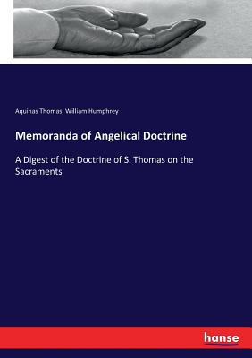 Memoranda of Angelical Doctrine: A Digest of the Doctrine of S. Thomas on the Sacraments - Humphrey, William, and Thomas, Aquinas