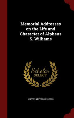 Memorial Addresses on the Life and Character of Alpheus S. Williams - Congress, United States