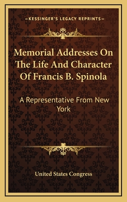 Memorial Addresses on the Life and Character of Francis B. Spinola: A Representative from New York - United States Congress