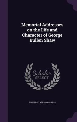 Memorial Addresses on the Life and Character of George Bullen Shaw - Congress, United States, Professor