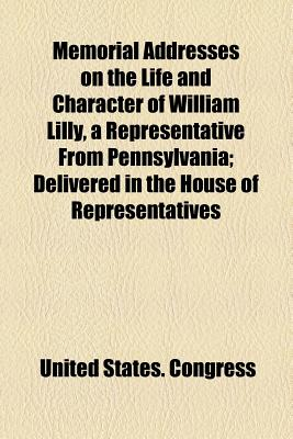 Memorial Addresses on the Life and Character of William Lilly, a Representative from Pennsylvania; Delivered in the House of Representatives - Congress, United States, Professor