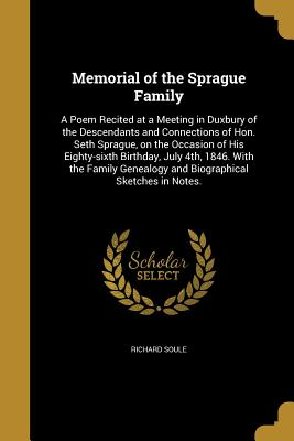 Memorial of the Sprague Family: A Poem Recited at a Meeting in Duxbury of the Descendants and Connections of Hon. Seth Sprague, on the Occasion of His Eighty-Sixth Birthday, July 4th, 1846. with the Family Genealogy and Biographical Sketches in Notes. - Soule, Richard