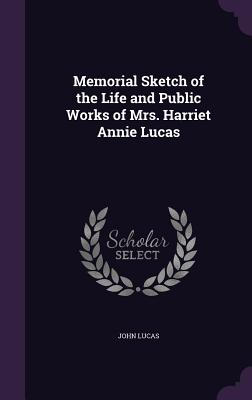Memorial Sketch of the Life and Public Works of Mrs. Harriet Annie Lucas - Lucas, John