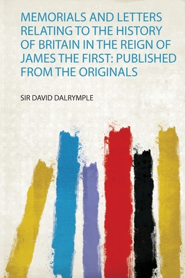 Memorials and Letters Relating to the History of Britain in the Reign of James the First - Dalrymple, Sir David