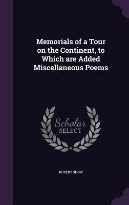 Memorials of a Tour on the Continent, to Which Are Added Miscellaneous Poems - Snow, Robert