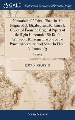 Memorials of Affairs of State in the Reigns of Q. Elizabeth and K. James I. Collected from the Original Papers of the Right Honourable Sir Ralph Winwood, Kt. Sometime One of the Principal Secretaries of State. in Three Volumes of 3; Volume 3 - Sawyer, Edmund
