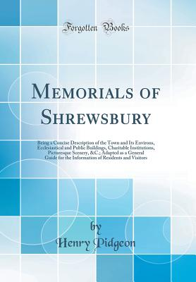 Memorials of Shrewsbury: Being a Concise Description of the Town and Its Environs, Ecclesiastical and Public Buildings, Charitable Institutions, Picturesque Scenery, &c.; Adapted as a General Guide for the Information of Residents and Visitors - Pidgeon, Henry