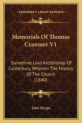 Memorials of Thomas Cranmer V1: Sometime Lord Archbishop of Canterbury, Wherein the History of the Church (1840) - Strype, John