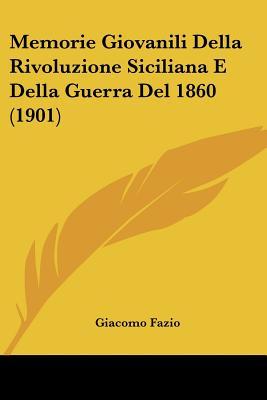 Memorie Giovanili Della Rivoluzione Siciliana E Della Guerra del 1860 (1901) - Fazio, Giacomo
