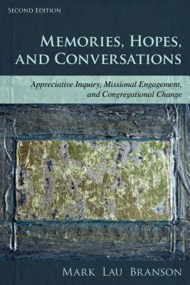 Memories, Hopes, and Conversations: Appreciative Inquiry, Missional Engagement, and Congregational Change, Second Edition - Branson, Mark Lau