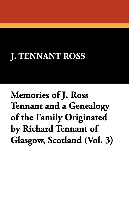 Memories of J. Ross Tennant and a Genealogy of the Family Originated by Richard Tennant of Glasgow, Scotland (Vol. 3) - Ross, J Tennant