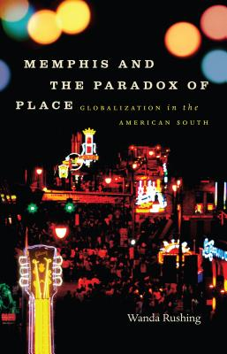 Memphis and the Paradox of Place: Globalization in the American South - Rushing, Wanda
