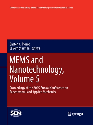 Mems and Nanotechnology, Volume 5: Proceedings of the 2015 Annual Conference on Experimental and Applied Mechanics - Prorok, Barton C (Editor), and Starman, Lavern (Editor)