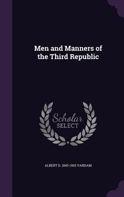 Men and Manners of the Third Republic - Vandam, Albert D 1843-1903