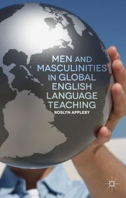 Men and Masculinities in Global English Language Teaching - Appleby, Roslyn