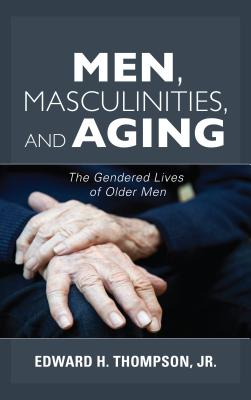 Men, Masculinities, and Aging: The Gendered Lives of Older Men - Thompson, Edward H, Jr.