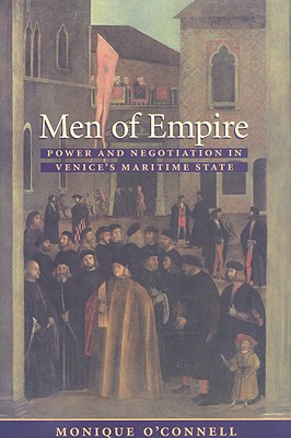 Men of Empire: Power and Negotiation in Venice's Maritime State - O'Connell, Monique