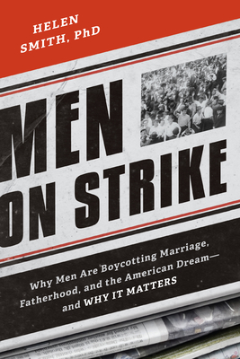 Men on Strike: Why Men Are Boycotting Marriage, Fatherhood, and the American Dream - And Why It Matters - Smith, Helen, PhD