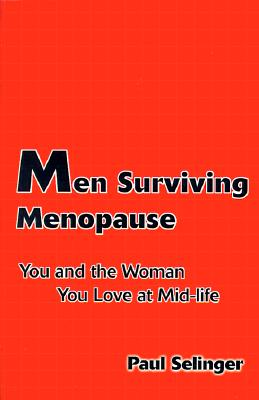 Men Surviving Menopause: You and the Woman You Love at Mid-Life - Selinger, Paul
