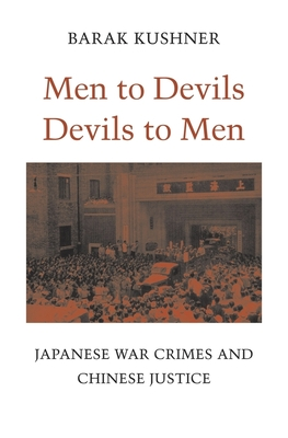 Men to Devils, Devils to Men: Japanese War Crimes and Chinese Justice - Kushner, Barak