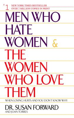 Men Who Hate Women and the Women Who Love Them: When Loving Hurts and You Don't Know Why - Forward, Susan, Dr., and Torres, Joan