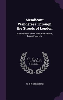 Mendicant Wanderers Through the Streets of London: With Portraits of the Most Remarkable, Drawn from Life - Smith, John Thomas