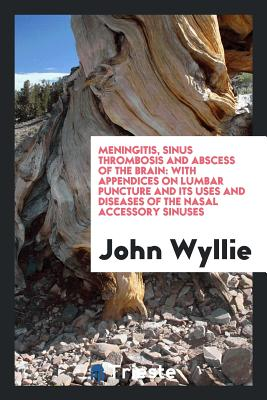 Meningitis, Sinus Thrombosis and Abscess of the Brain: With Appendices on Lumbar Puncture and Its Uses and Diseases of the Nasal Accessory Sinuses - Wyllie, John
