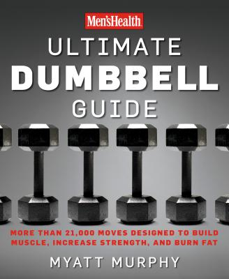 Men's Health Ultimate Dumbbell Guide: More Than 21,000 Moves Designed to Build Muscle, Increase Strength, and Burn Fat - Murphy, Myatt