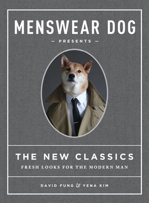 Menswear Dog Presents the New Classics: Fresh Looks for the Modern Man - Fung, David, and Kim, Yena