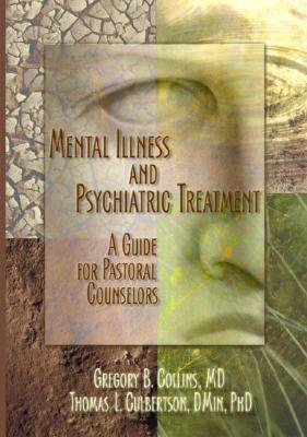 Mental Illness and Psychiatric Treatment: A Guide for Pastoral Counselors - Collins, Gregory, and Culbertson, Rev Thomas, and Koenig, Harold G, MD