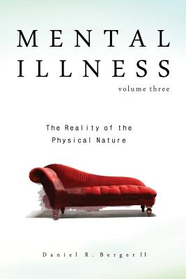 Mental Illness: The Reality of the Physical Nature - Berger II, Dr Daniel R