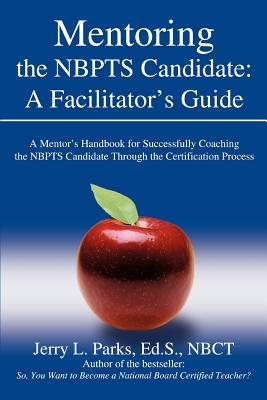 Mentoring the Nbpts Candidate: A Facilitator's Guide: A Mentor's Handbook for Successfully Coaching the Nbpts Candidate Through the Certification Pro - Parks Eds Nbct, Jerry L