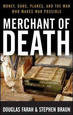 Merchant of Death: Money, Guns, Planes, and the Man Who Makes War Possible - Farah, Douglas, and Braun, Stephen