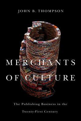Merchants of Culture: The Publishing Business in the Twenty-First Century - Thompson, John B