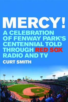 Mercy!: A Celebration of Fenway Park's Centennial Told Through Red Sox Radio and TV - Smith, Curt