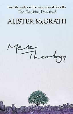 Mere Theology: Christian Faith and the Discipleship of the Mind - McGrath, Alister, DPhil, DD