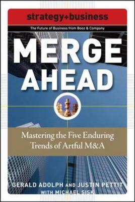 Merge Ahead: Mastering the Five Enduring Trends of Artful M&A - Adolph, Gerald, and Pettit, Justin, and Sisk, Michael
