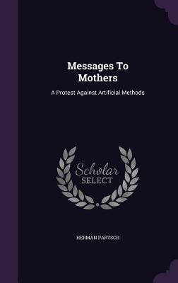 Messages to Mothers: A Protest Against Artificial Methods - Partsch, Herman