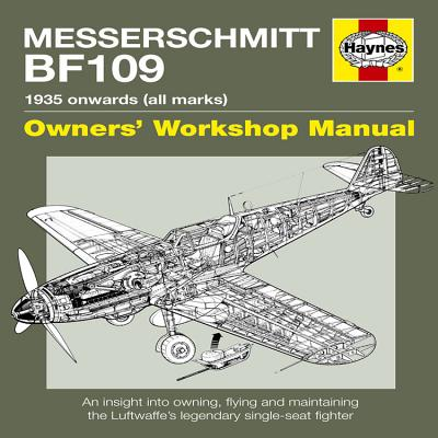 Messerschmitt Bf109 Owners' Workshop Manual: 1935 Onwards (All Marks): An Insight Into Owning, Flying and Maintaining the Luftwaffe's Legendary Single-Seat Fighter - Blackah, Paul, and Lowe, Malcolm