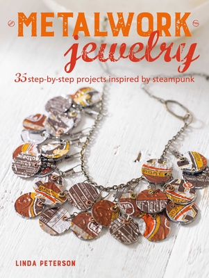 Metalwork Jewelry: 35 Step-By-Step Projects Inspired by Steampunk - Peterson, Linda