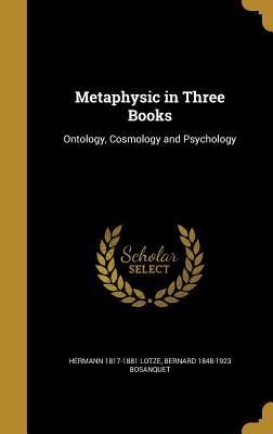 Metaphysic in Three Books: Ontology, Cosmology and Psychology - Lotze, Hermann 1817-1881, and Bosanquet, Bernard 1848-1923