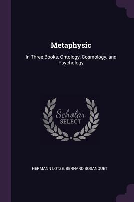 Metaphysic: In Three Books, Ontology, Cosmology, and Psychology - Lotze, Hermann, and Bosanquet, Bernard